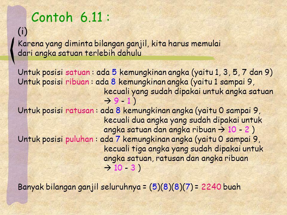 Contoh 6.11 : Karena yang diminta bilangan ganjil, kita harus memulai dari angka satuan terlebih dahulu Untuk posisi satuan : ada 5 kemungkinan angka (yaitu 1, 3, 5, 7 dan 9) Untuk posisi ribuan : ada 8 kemungkinan angka (yaitu 1 sampai 9, kecuali yang sudah dipakai untuk angka satuan  9 - 1 ) Untuk posisi ratusan : ada 8 kemungkinan angka (yaitu 0 sampai 9, kecuali dua angka yang sudah dipakai untuk angka satuan dan angka ribuan  10 - 2 ) Untuk posisi puluhan : ada 7 kemungkinan angka (yaitu 0 sampai 9, kecuali tiga angka yang sudah dipakai untuk angka satuan, ratusan dan angka ribuan  10 - 3 ) Banyak bilangan ganjil seluruhnya = (5)(8)(8)(7) = 2240 buah (i)