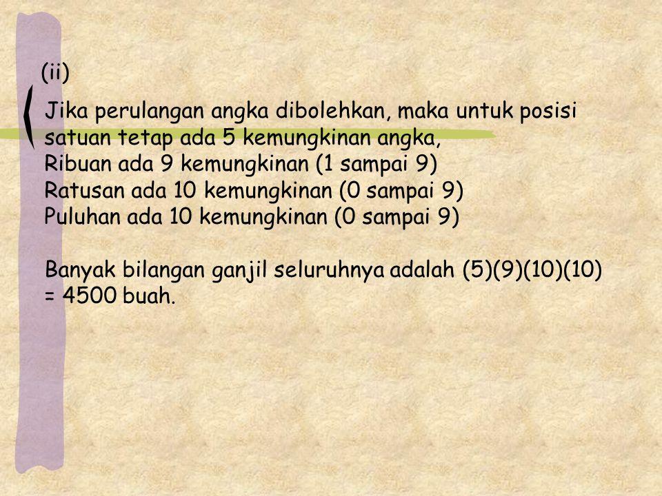 (ii) Jika perulangan angka dibolehkan, maka untuk posisi satuan tetap ada 5 kemungkinan angka, Ribuan ada 9 kemungkinan (1 sampai 9) Ratusan ada 10 kemungkinan (0 sampai 9) Puluhan ada 10 kemungkinan (0 sampai 9) Banyak bilangan ganjil seluruhnya adalah (5)(9)(10)(10) = 4500 buah.