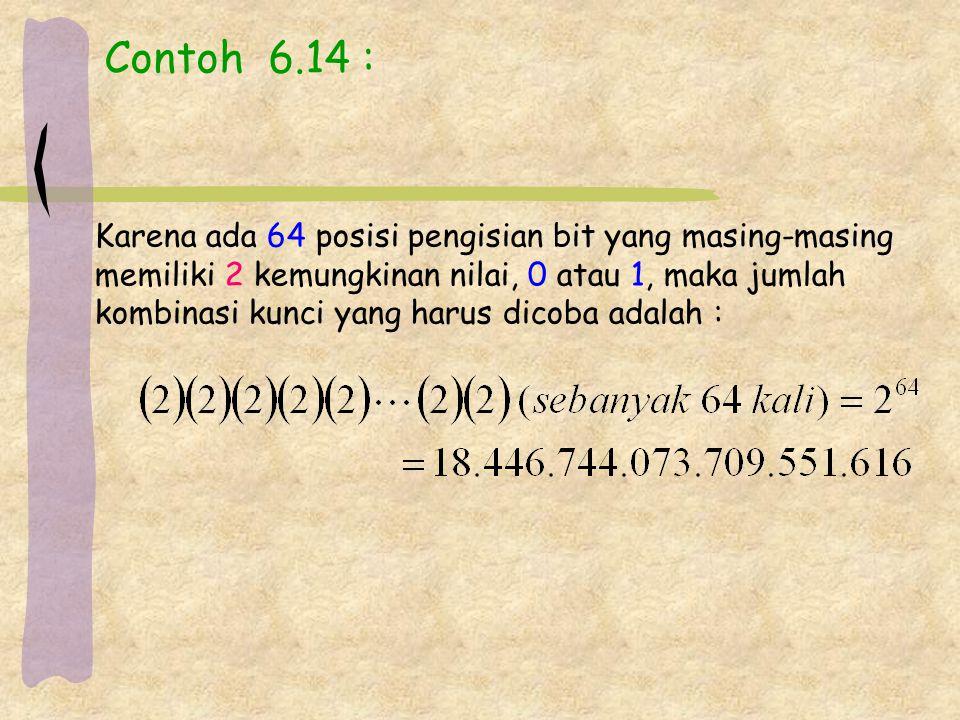 Contoh 6.14 : Karena ada 64 posisi pengisian bit yang masing-masing memiliki 2 kemungkinan nilai, 0 atau 1, maka jumlah kombinasi kunci yang harus dicoba adalah :