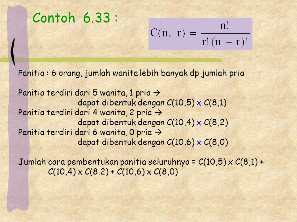 Contoh 6.33 : Panitia : 6 orang, jumlah wanita lebih banyak dp jumlah pria Panitia terdiri dari 5 wanita, 1 pria  dapat dibentuk dengan C(10,5) x C(8,1) Panitia terdiri dari 4 wanita, 2 pria  dapat dibentuk dengan C(10,4) x C(8,2) Panitia terdiri dari 6 wanita, 0 pria  dapat dibentuk dengan C(10,6) x C(8,0) Jumlah cara pembentukan panitia seluruhnya = C(10,5) x C(8,1) + C(10,4) x C(8.2) + C(10,6) x C(8,0)