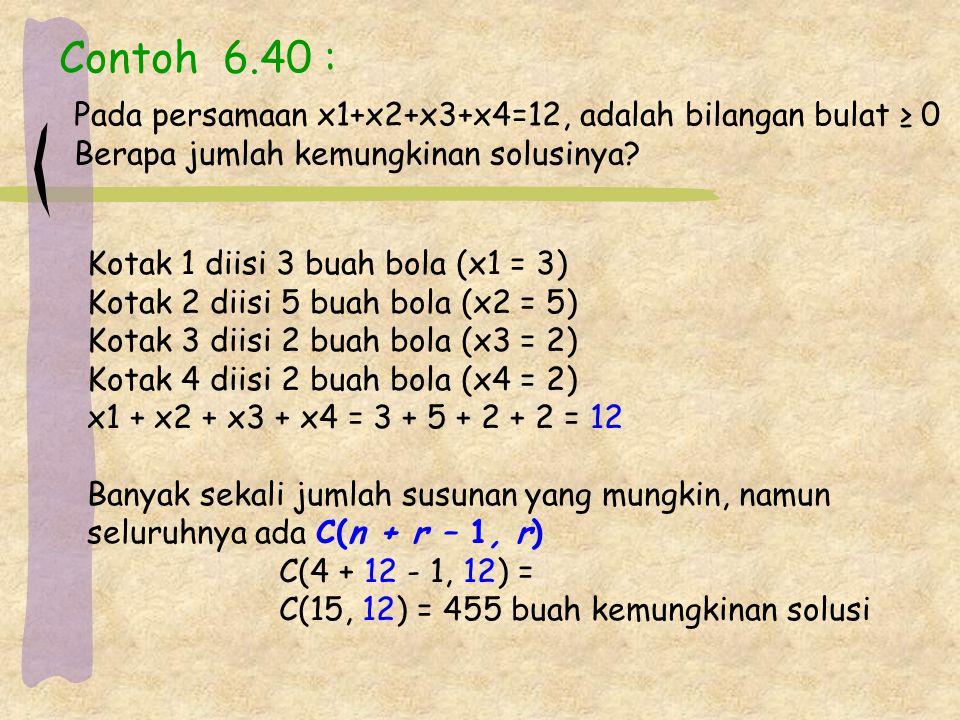 Contoh 6.40 : Pada persamaan x1+x2+x3+x4=12, adalah bilangan bulat ≥ 0 Berapa jumlah kemungkinan solusinya.