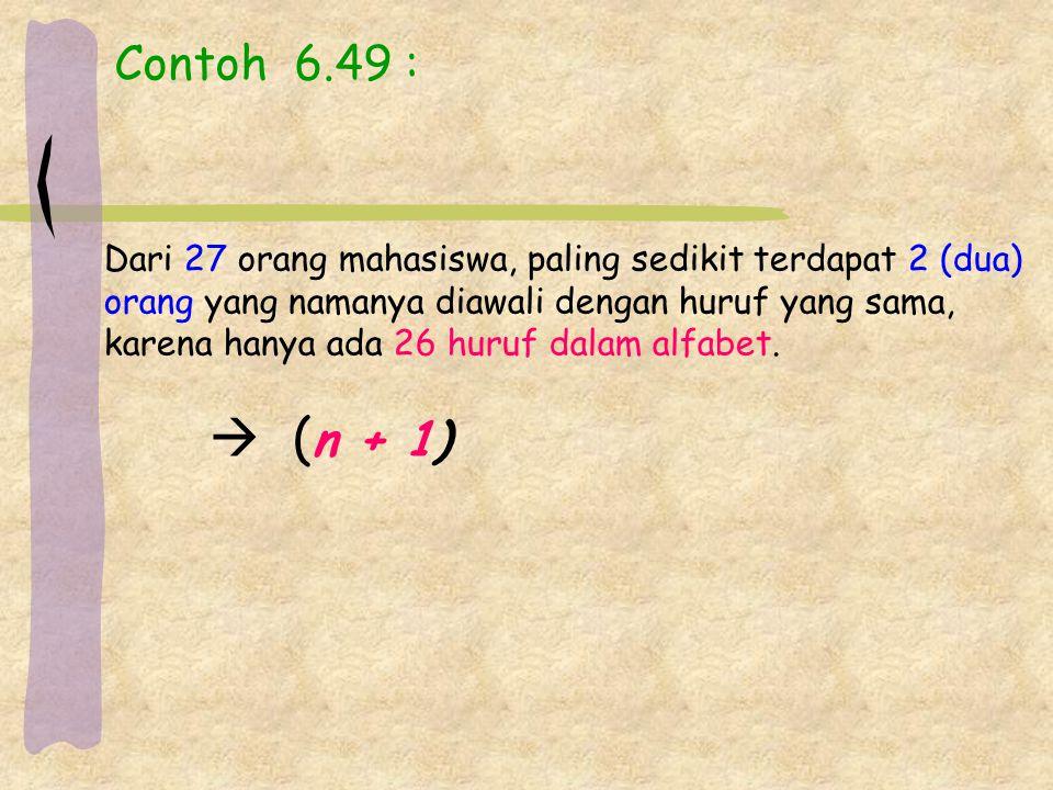 Contoh 6.49 : Dari 27 orang mahasiswa, paling sedikit terdapat 2 (dua) orang yang namanya diawali dengan huruf yang sama, karena hanya ada 26 huruf dalam alfabet.