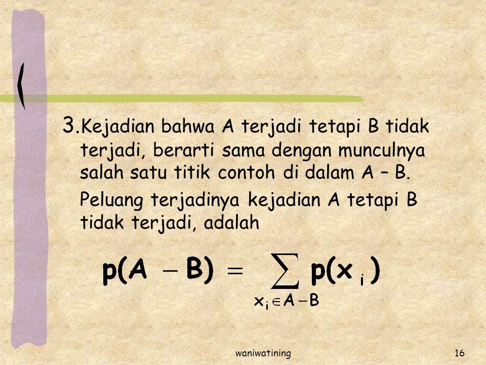 waniwatining16 3. Kejadian bahwa A terjadi tetapi B tidak terjadi, berarti sama dengan munculnya salah satu titik contoh di dalam A – B. Peluang terja