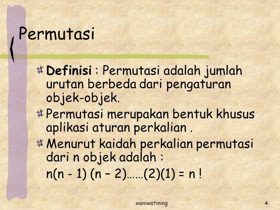 waniwatining4 Permutasi Definisi : Permutasi adalah jumlah urutan berbeda dari pengaturan objek-objek. Permutasi merupakan bentuk khusus aplikasi atur
