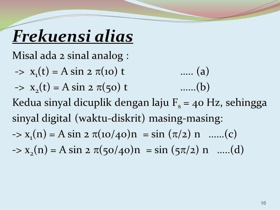16 Frekuensi alias Misal ada 2 sinal analog : -> x 1 (t) = A sin 2  (10) t ….. (a) -> x 2 (t) = A sin 2  (50) t ……(b) Kedua sinyal dicuplik dengan l