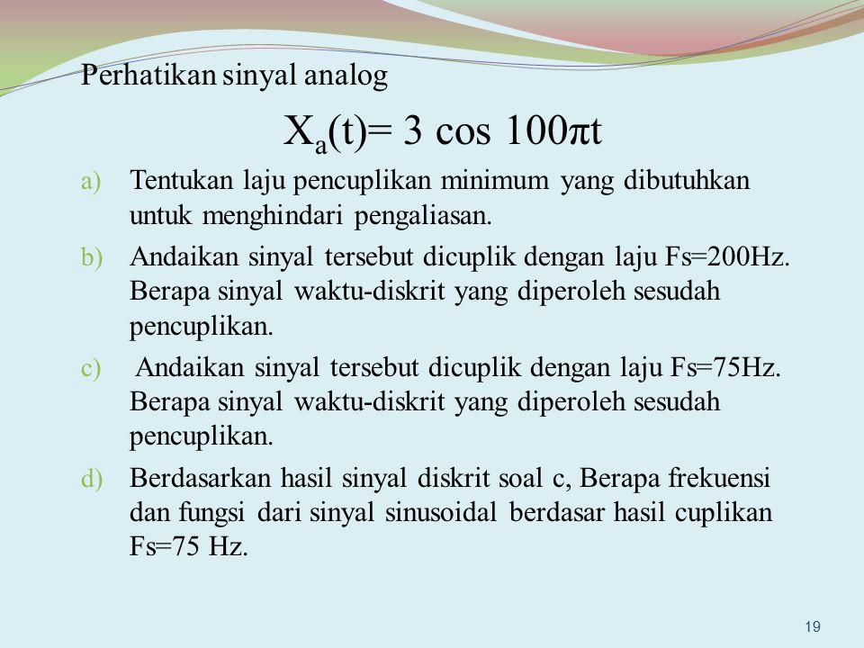 Perhatikan sinyal analog X a (t)= 3 cos 100πt a) Tentukan laju pencuplikan minimum yang dibutuhkan untuk menghindari pengaliasan. b) Andaikan sinyal t
