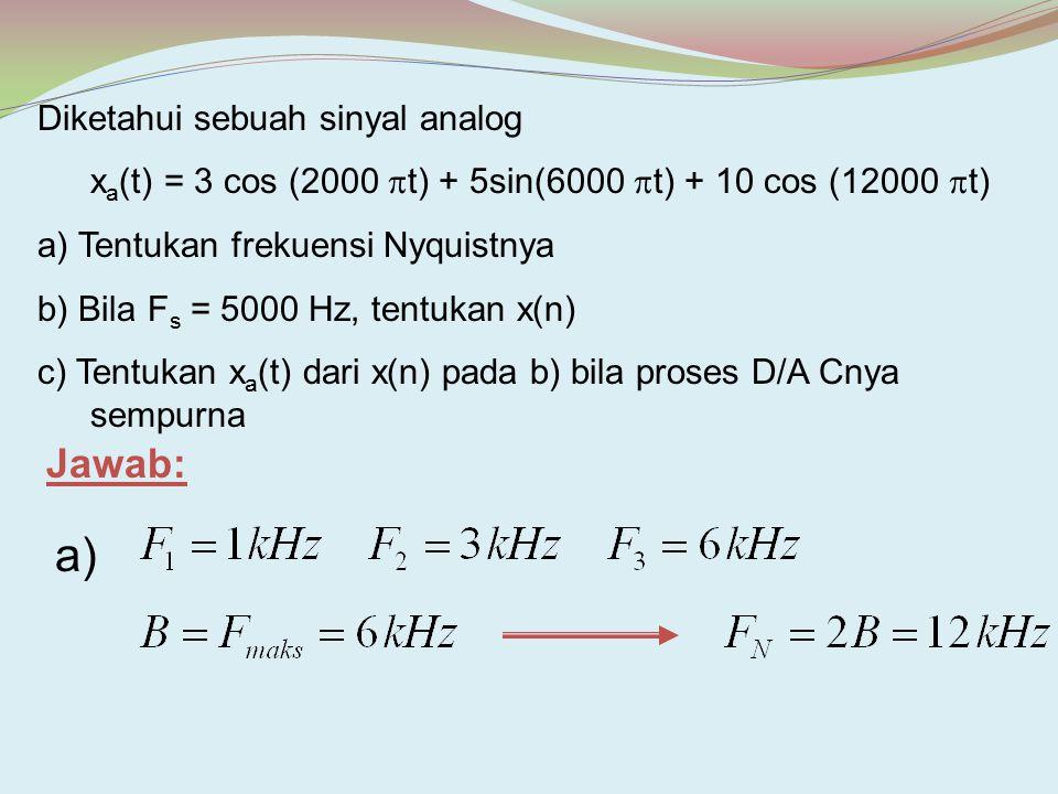 Diketahui sebuah sinyal analog x a (t) = 3 cos (2000  t) + 5sin(6000  t) + 10 cos (12000  t) a) Tentukan frekuensi Nyquistnya b) Bila F s = 5000 Hz