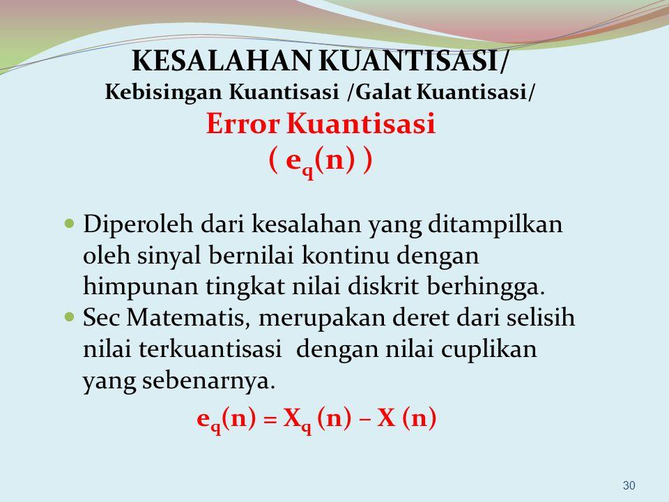 30 KESALAHAN KUANTISASI/ Kebisingan Kuantisasi /Galat Kuantisasi/ Error Kuantisasi ( e q (n) ) Diperoleh dari kesalahan yang ditampilkan oleh sinyal b