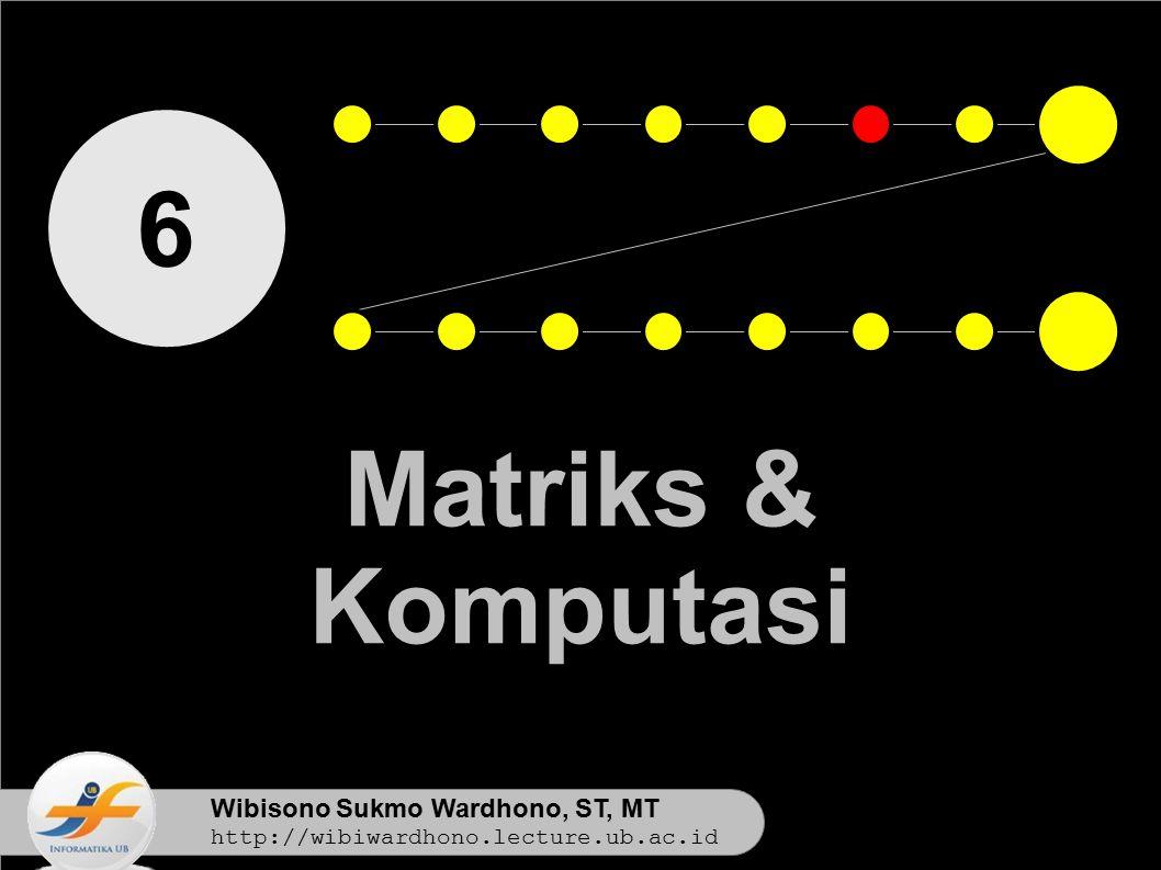 Wibisono Sukmo Wardhono, ST, MT http://wibiwardhono.lecture.ub.ac.id 6 Matriks & Komputasi