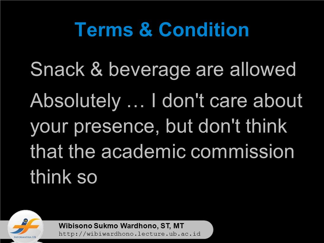 Wibisono Sukmo Wardhono, ST, MT http://wibiwardhono.lecture.ub.ac.id Terms & Condition Snack & beverage are allowed Absolutely … I don t care about your presence, but don t think that the academic commission think so