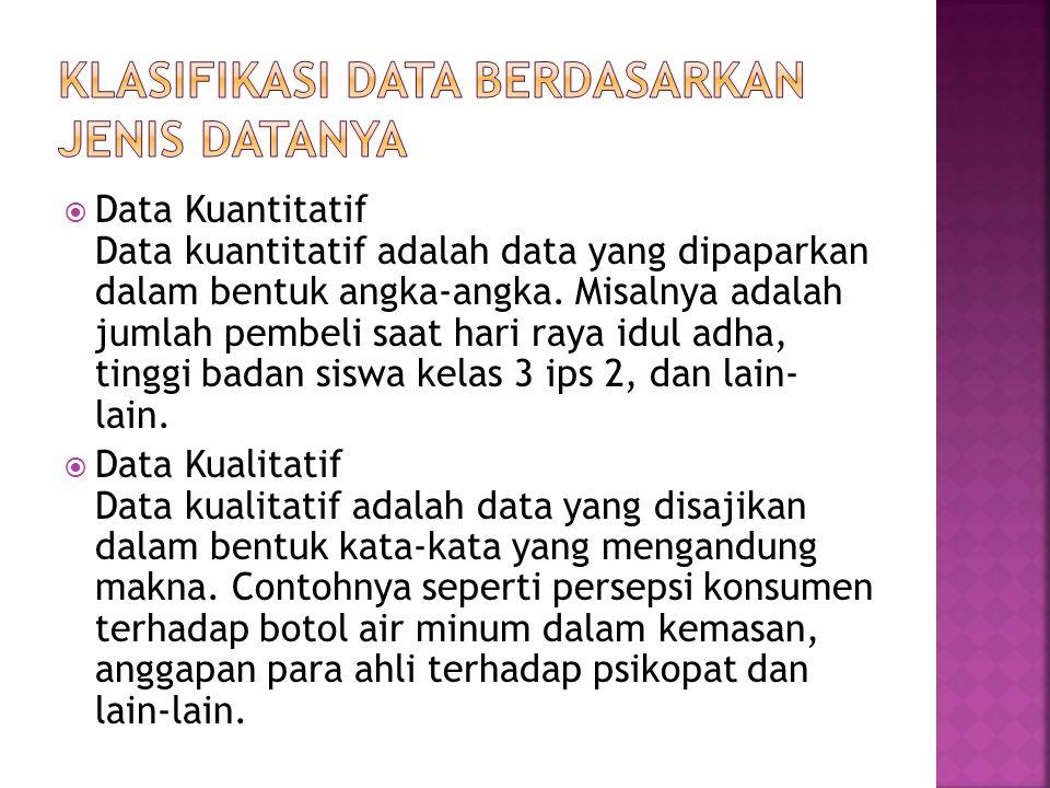  Data Kuantitatif Data kuantitatif adalah data yang dipaparkan dalam bentuk angka-angka. Misalnya adalah jumlah pembeli saat hari raya idul adha, tin