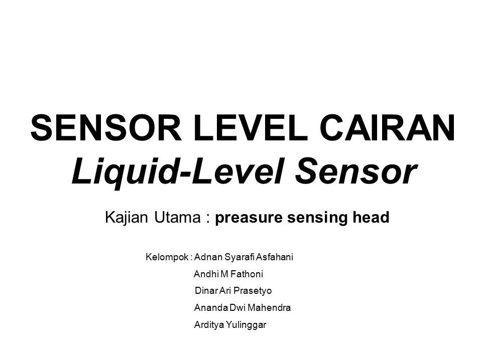 SENSOR LEVEL CAIRAN Liquid-Level Sensor Kajian Utama : preasure sensing head Kelompok : Adnan Syarafi Asfahani Andhi M Fathoni Dinar Ari Prasetyo Ananda Dwi Mahendra Arditya Yulinggar