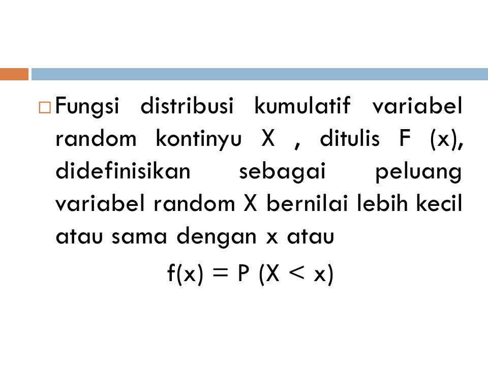  Fungsi distribusi kumulatif variabel random kontinyu X, ditulis F (x), didefinisikan sebagai peluang variabel random X bernilai lebih kecil atau sam