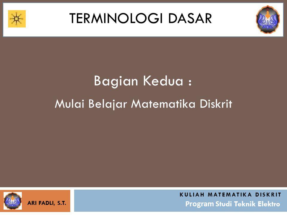 TERMINOLOGI DASAR Bagian Kedua : KULIAH MATEMATIKA DISKRIT Program Studi Teknik Elektro Mulai Belajar Matematika Diskrit ARI FADLI, S.T.