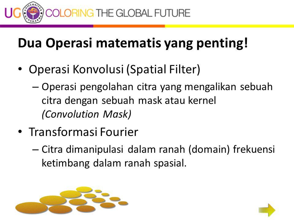 Dua Operasi matematis yang penting! Operasi Konvolusi (Spatial Filter) – Operasi pengolahan citra yang mengalikan sebuah citra dengan sebuah mask atau
