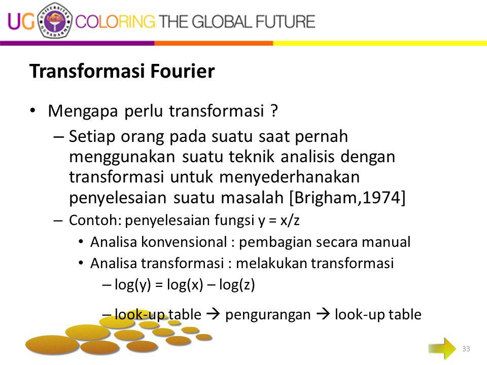 Transformasi Fourier Mengapa perlu transformasi ? – Setiap orang pada suatu saat pernah menggunakan suatu teknik analisis dengan transformasi untuk me