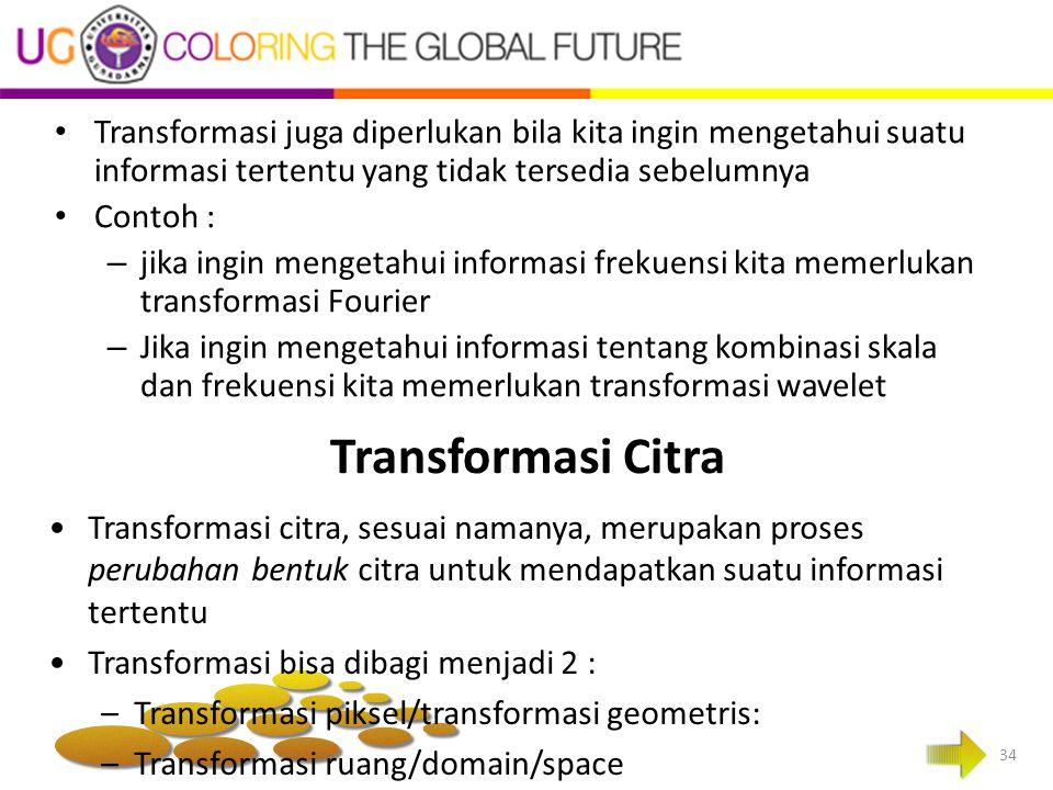 Transformasi Citra Transformasi juga diperlukan bila kita ingin mengetahui suatu informasi tertentu yang tidak tersedia sebelumnya Contoh : – jika ing