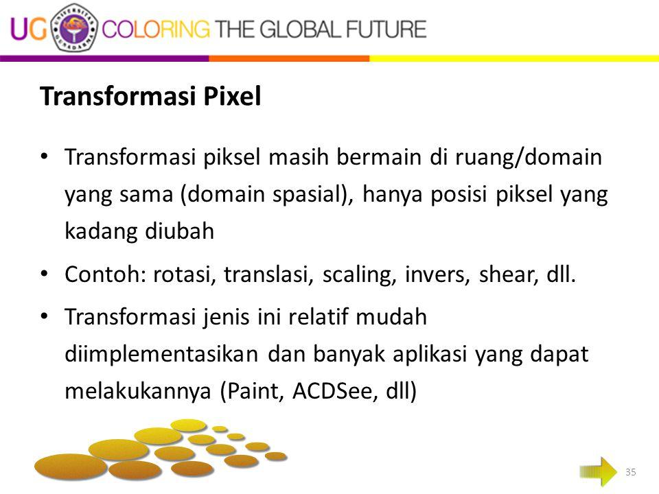 Transformasi Pixel Transformasi piksel masih bermain di ruang/domain yang sama (domain spasial), hanya posisi piksel yang kadang diubah Contoh: rotasi