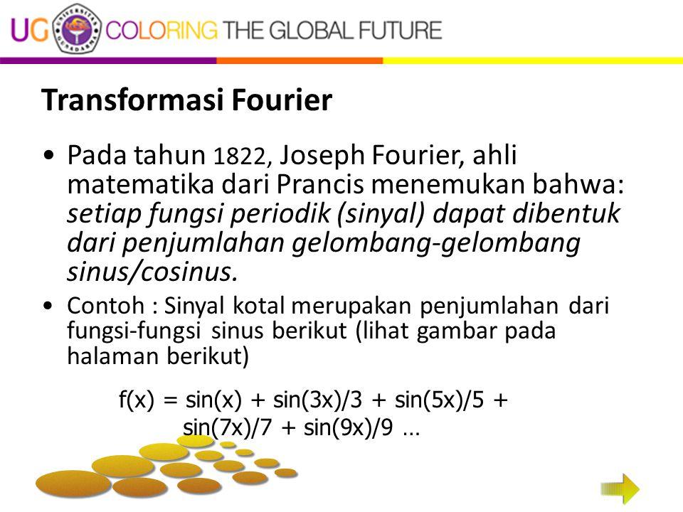 Transformasi Fourier Pada tahun 1822, Joseph Fourier, ahli matematika dari Prancis menemukan bahwa: setiap fungsi periodik (sinyal) dapat dibentuk dar