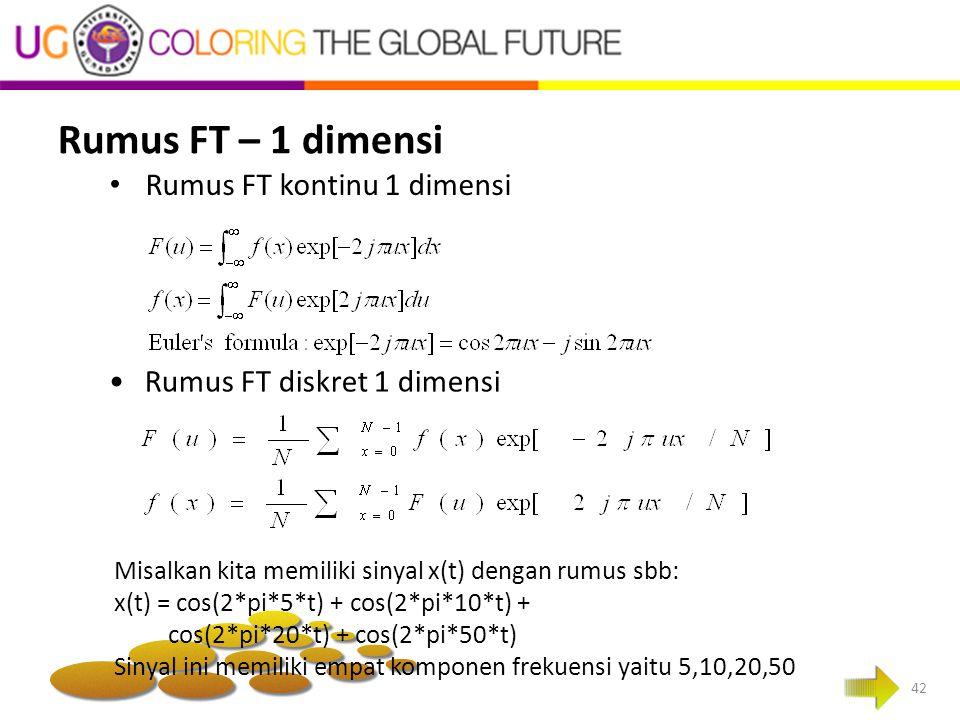 Rumus FT – 1 dimensi 42 Rumus FT kontinu 1 dimensi Rumus FT diskret 1 dimensi Misalkan kita memiliki sinyal x(t) dengan rumus sbb: x(t) = cos(2*pi*5*t