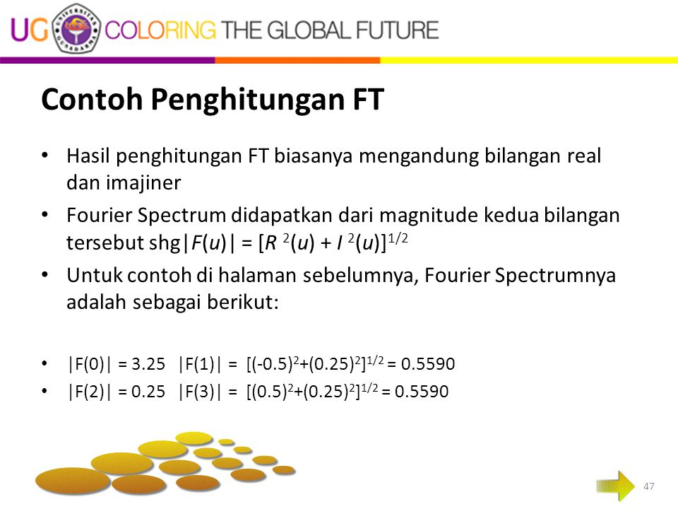Contoh Penghitungan FT Hasil penghitungan FT biasanya mengandung bilangan real dan imajiner Fourier Spectrum didapatkan dari magnitude kedua bilangan