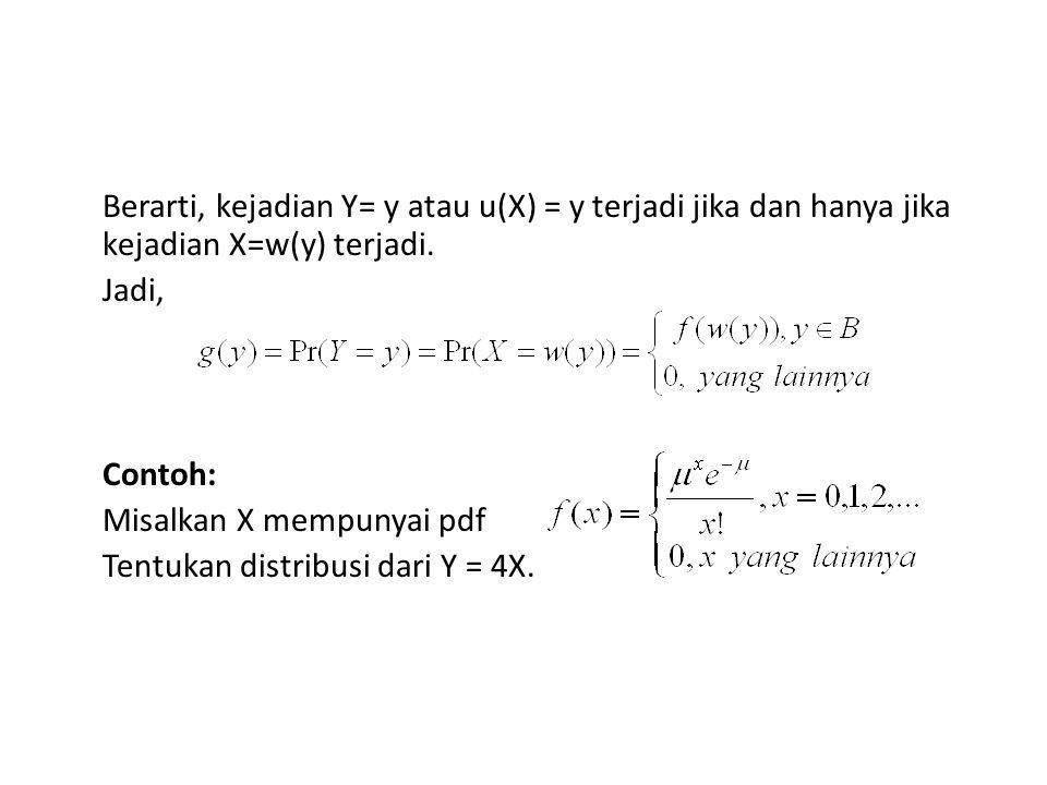 Berarti, kejadian Y= y atau u(X) = y terjadi jika dan hanya jika kejadian X=w(y) terjadi. Jadi, Contoh: Misalkan X mempunyai pdf Tentukan distribusi d