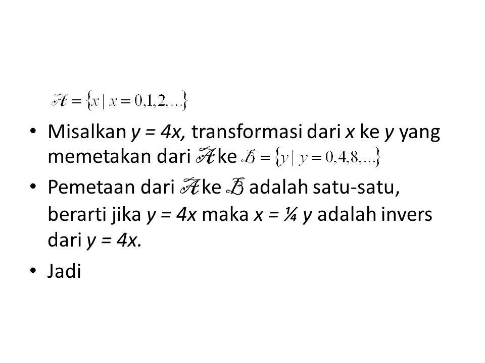 Misalkan y = 4x, transformasi dari x ke y yang memetakan dari A ke Pemetaan dari A ke B adalah satu-satu, berarti jika y = 4x maka x = ¼ y adalah inve