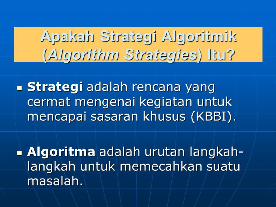 Strategi algoritmik adalah kumpulan metode/teknik untuk memecahkan masalah guna mencapai tujuan yang ditentukan, kumpulan metode/teknik untuk memecahkan masalah guna mencapai tujuan yang ditentukan, yang dalam hal ini deskripsi metode atau teknik tersebut dinyatakan dalam suatu urutan langkah-langkah penyelesaian.