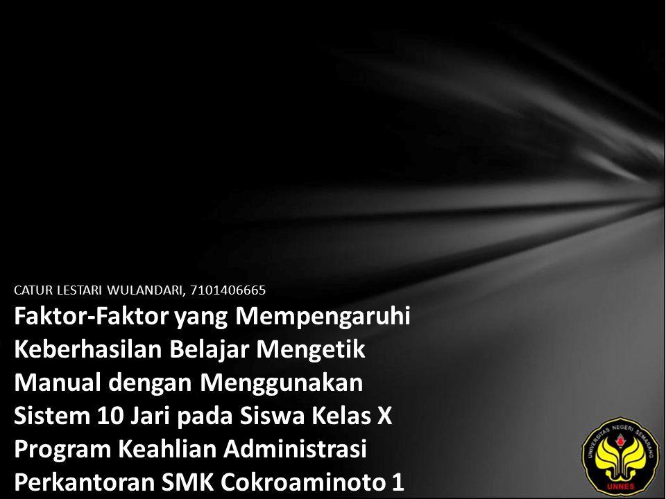 CATUR LESTARI WULANDARI, 7101406665 Faktor-Faktor yang Mempengaruhi Keberhasilan Belajar Mengetik Manual dengan Menggunakan Sistem 10 Jari pada Siswa Kelas X Program Keahlian Administrasi Perkantoran SMK Cokroaminoto 1 Banjarnegara.