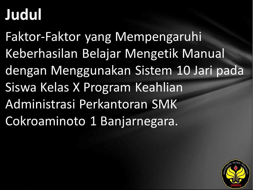 Judul Faktor-Faktor yang Mempengaruhi Keberhasilan Belajar Mengetik Manual dengan Menggunakan Sistem 10 Jari pada Siswa Kelas X Program Keahlian Administrasi Perkantoran SMK Cokroaminoto 1 Banjarnegara.