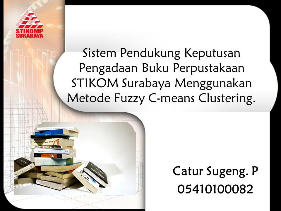 Sistem Pendukung Keputusan Pengadaan Buku Perpustakaan STIKOM Surabaya Menggunakan Metode Fuzzy C-means Clustering. Catur Sugeng. P 05410100082