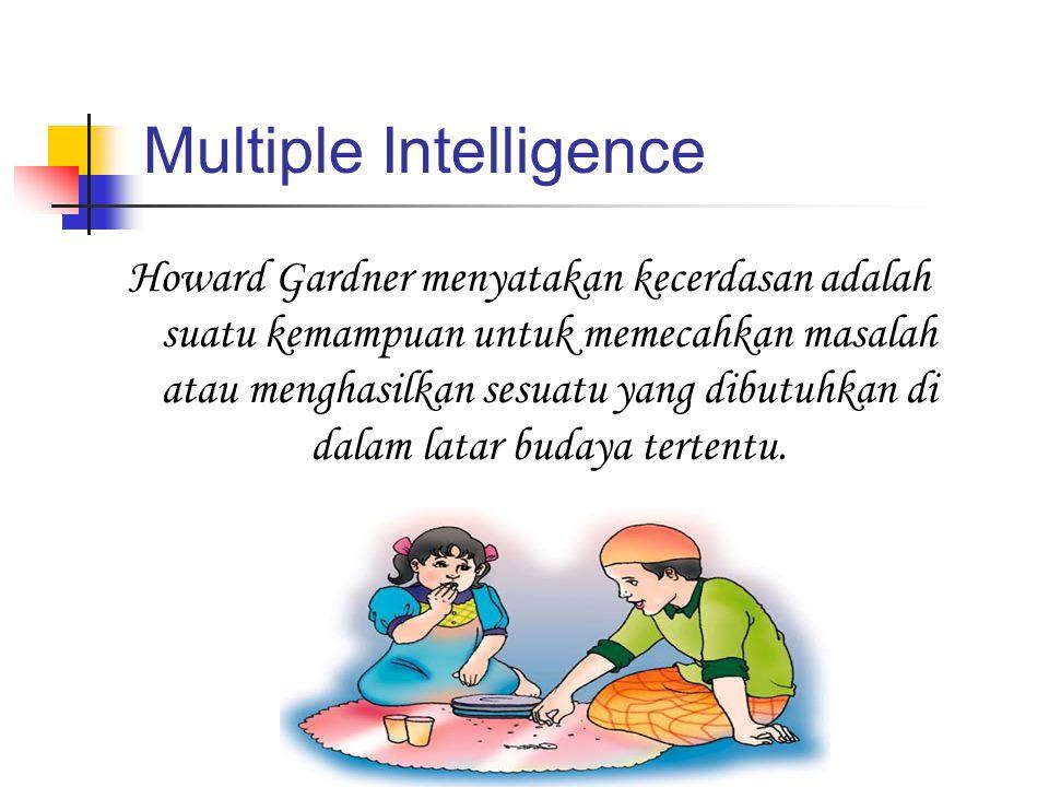Multiple Intelligence Howard Gardner menyatakan kecerdasan adalah suatu kemampuan untuk memecahkan masalah atau menghasilkan sesuatu yang dibutuhkan d