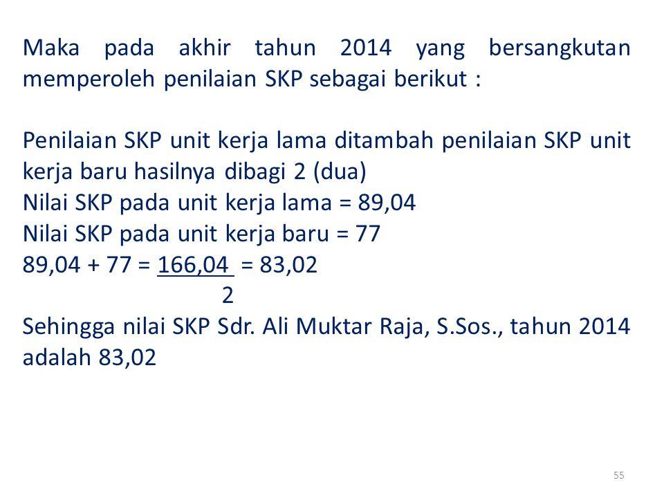 55 Maka pada akhir tahun 2014 yang bersangkutan memperoleh penilaian SKP sebagai berikut : Penilaian SKP unit kerja lama ditambah penilaian SKP unit kerja baru hasilnya dibagi 2 (dua) Nilai SKP pada unit kerja lama = 89,04 Nilai SKP pada unit kerja baru = 77 89,04 + 77 = 166,04 = 83,02 2 Sehingga nilai SKP Sdr.