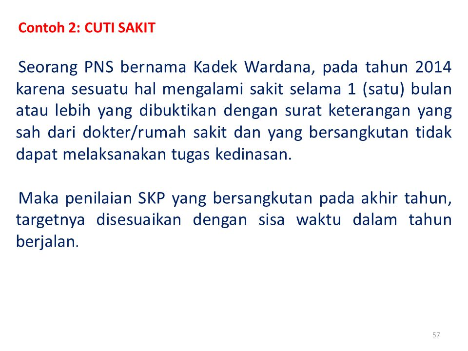 57 Contoh 2: CUTI SAKIT Seorang PNS bernama Kadek Wardana, pada tahun 2014 karena sesuatu hal mengalami sakit selama 1 (satu) bulan atau lebih yang dibuktikan dengan surat keterangan yang sah dari dokter/rumah sakit dan yang bersangkutan tidak dapat melaksanakan tugas kedinasan.