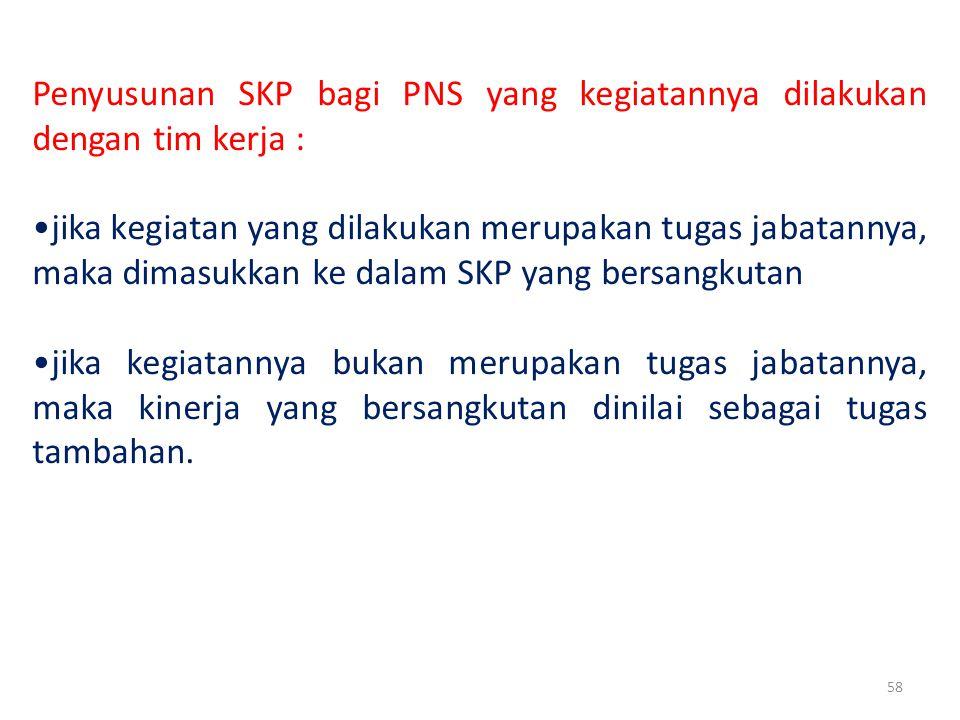 58 Penyusunan SKP bagi PNS yang kegiatannya dilakukan dengan tim kerja : jika kegiatan yang dilakukan merupakan tugas jabatannya, maka dimasukkan ke dalam SKP yang bersangkutan jika kegiatannya bukan merupakan tugas jabatannya, maka kinerja yang bersangkutan dinilai sebagai tugas tambahan.