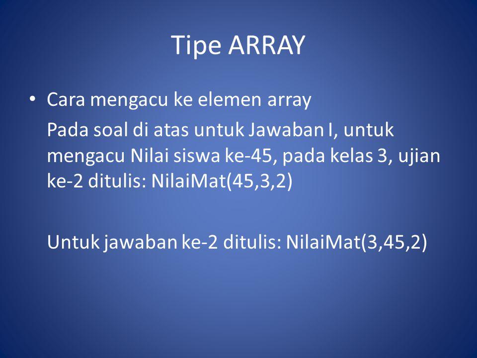Tipe ARRAY Cara mengacu ke elemen array Pada soal di atas untuk Jawaban I, untuk mengacu Nilai siswa ke-45, pada kelas 3, ujian ke-2 ditulis: NilaiMat