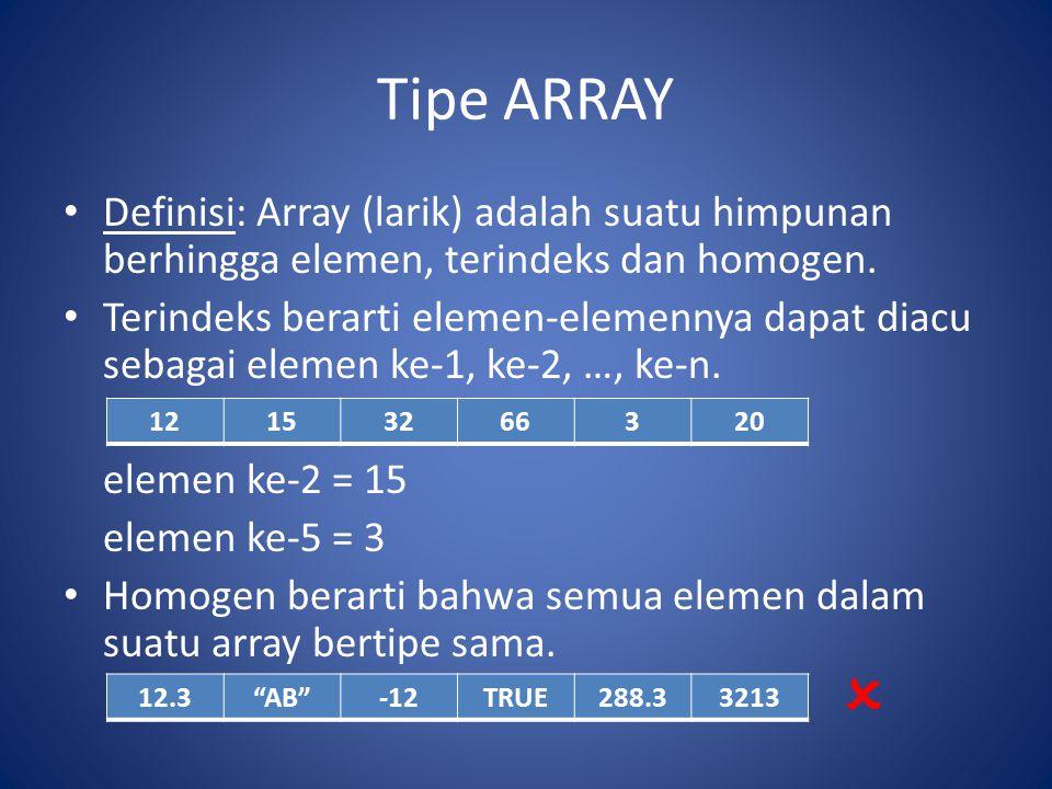 Tipe ARRAY Cara mengacu ke elemen array Pada soal di atas untuk Jawaban I, untuk mengacu Nilai siswa ke-45, pada kelas 3, ujian ke-2 ditulis: NilaiMat(45,3,2) Untuk jawaban ke-2 ditulis: NilaiMat(3,45,2)