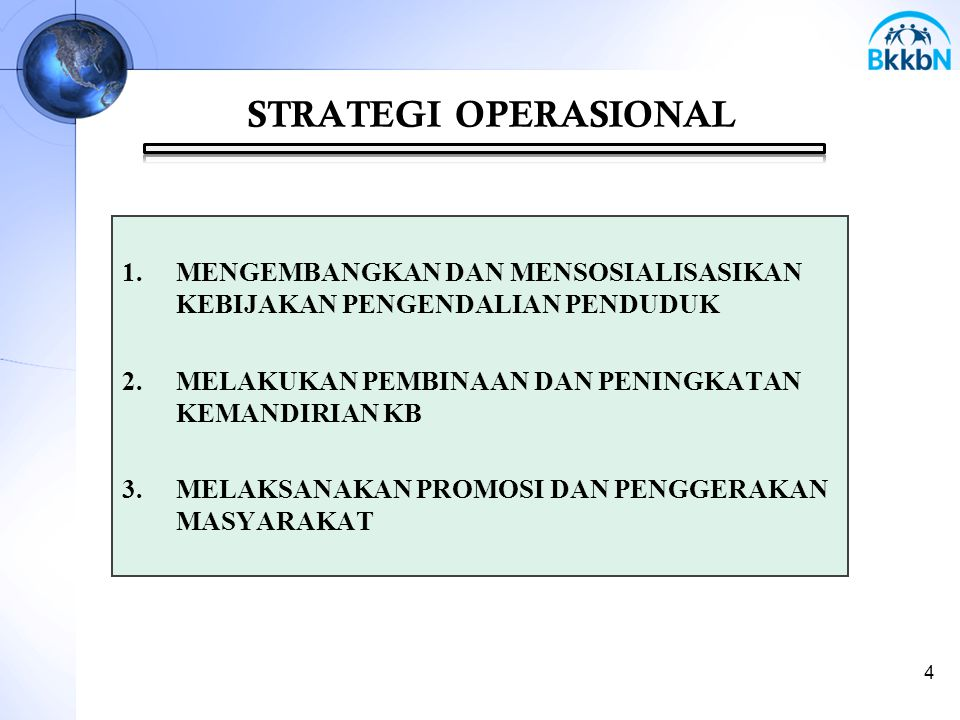 STRATEGI OPERASIONAL 1.MENGEMBANGKAN DAN MENSOSIALISASIKAN KEBIJAKAN PENGENDALIAN PENDUDUK 2.MELAKUKAN PEMBINAAN DAN PENINGKATAN KEMANDIRIAN KB 3.MELA