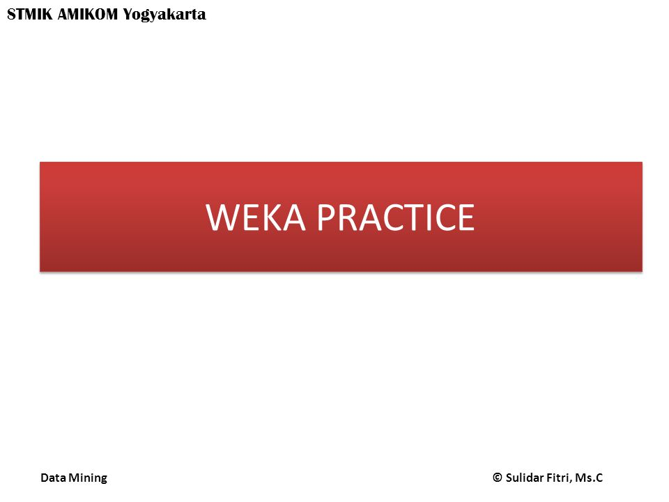 Data Mining © Sulidar Fitri, Ms.C STMIK AMIKOM Yogyakarta WEKA PRACTICE