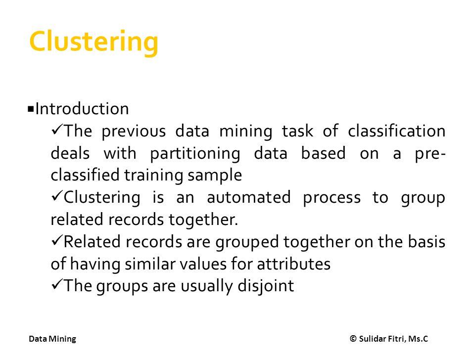 Data Mining © Sulidar Fitri, Ms.C STMIK AMIKOM Yogyakarta Clustering Buka weka dan input data.arff Pilih tab Cluster Choose algoritma kMeans Pilih Cluster/kelompok yang diinginkan berapa Start Baca outputnya