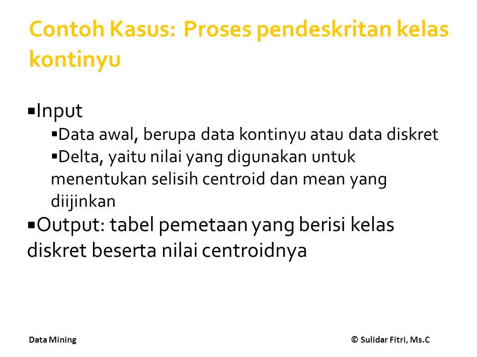 Data Mining © Sulidar Fitri, Ms.C Contoh Kasus: Proses pendeskritan kelas kontinyu  Input  Data awal, berupa data kontinyu atau data diskret  Delta
