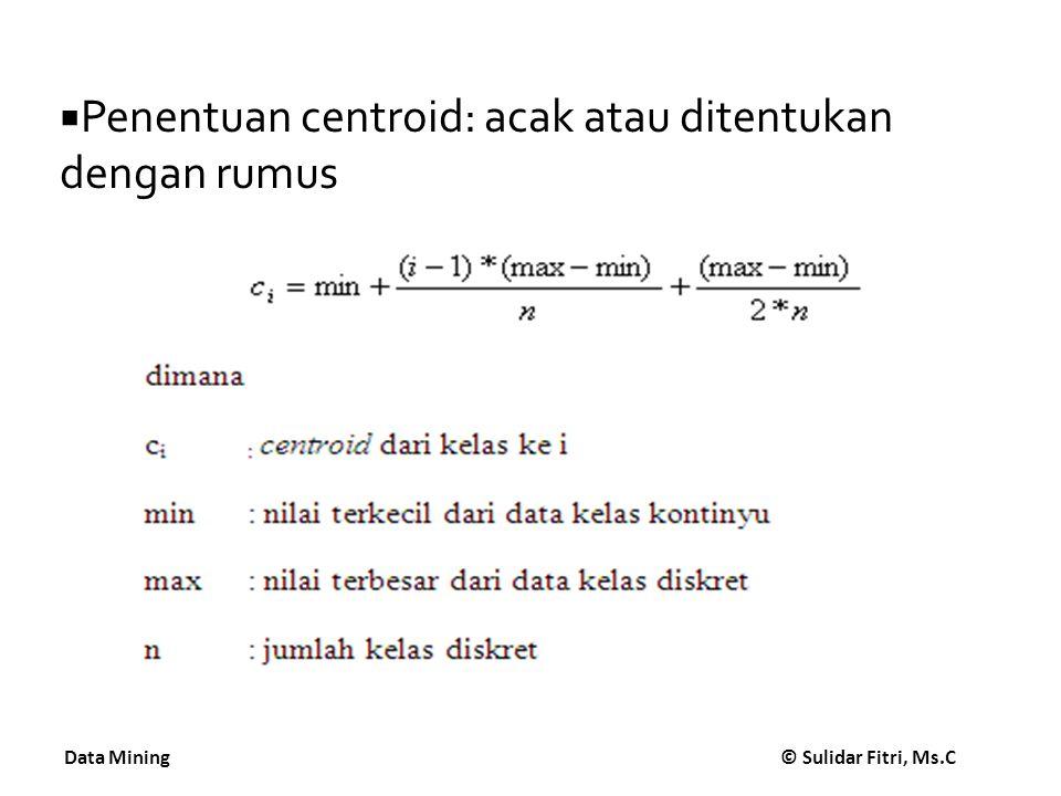 Data Mining © Sulidar Fitri, Ms.C  Input: 79, 85, 83, 90, 82, 81, 85, 87, 89 dan 84  Jumlah kelas target: 3  delta : 0,01  Proses:  Min: 79  Max : 90  Toleransi error: 0.01 * (90-79) : 0.11