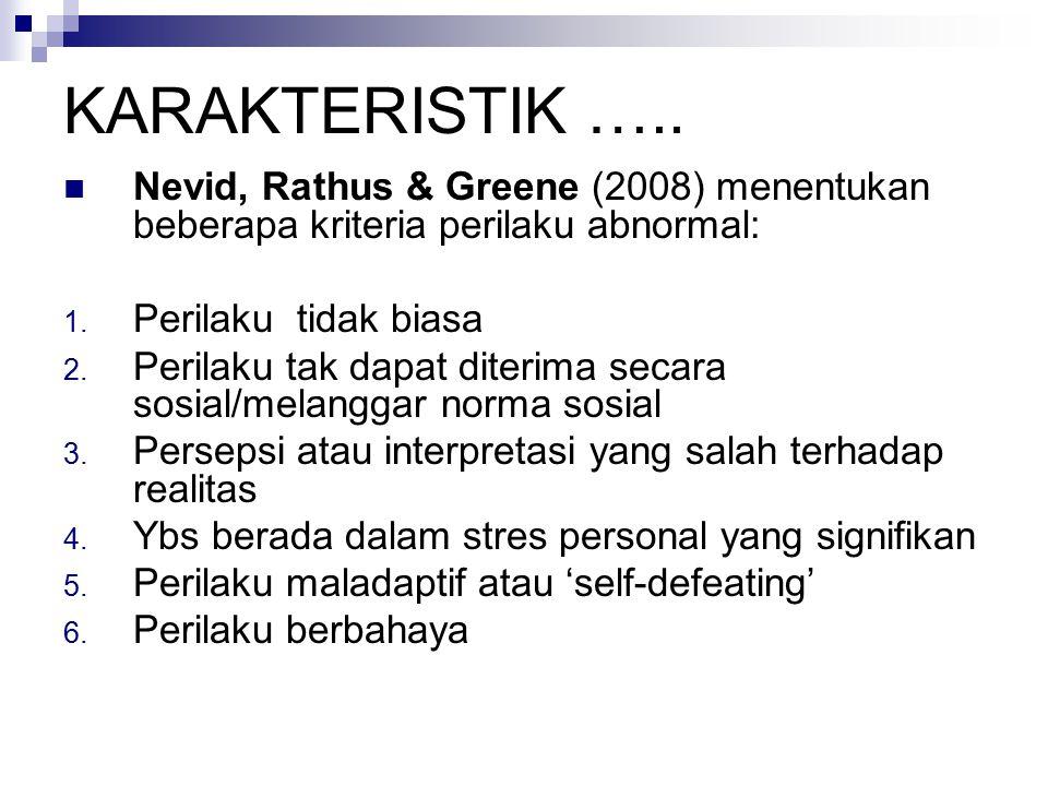 KARAKTERISTIK ….. Nevid, Rathus & Greene (2008) menentukan beberapa kriteria perilaku abnormal: 1. Perilaku tidak biasa 2. Perilaku tak dapat diterima
