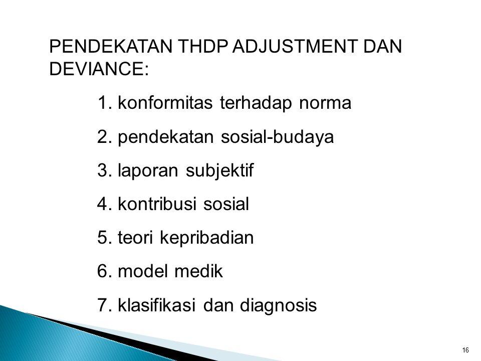 16 PENDEKATAN THDP ADJUSTMENT DAN DEVIANCE: 1. konformitas terhadap norma 2. pendekatan sosial-budaya 3. laporan subjektif 4. kontribusi sosial 5. teo