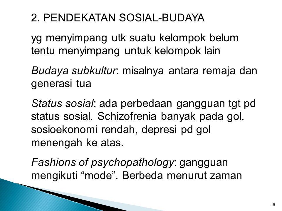 19 2. PENDEKATAN SOSIAL-BUDAYA yg menyimpang utk suatu kelompok belum tentu menyimpang untuk kelompok lain Budaya subkultur: misalnya antara remaja da