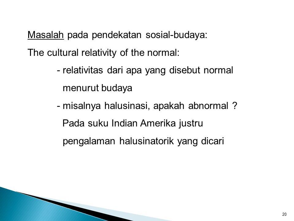 20 Masalah pada pendekatan sosial-budaya: The cultural relativity of the normal: - relativitas dari apa yang disebut normal menurut budaya - misalnya