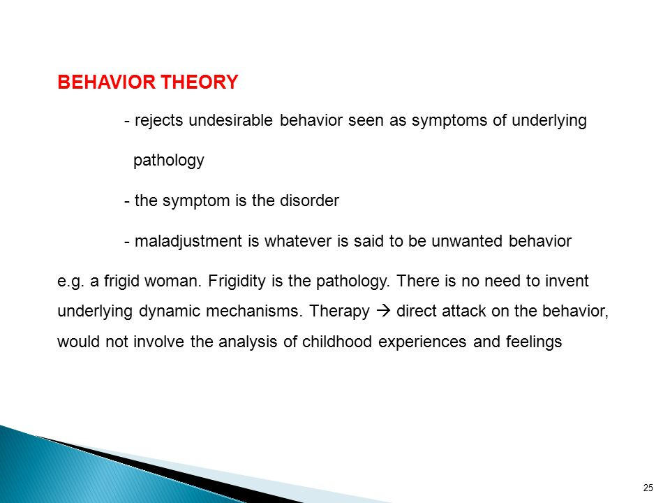 25 BEHAVIOR THEORY - rejects undesirable behavior seen as symptoms of underlying pathology - the symptom is the disorder - maladjustment is whatever is said to be unwanted behavior e.g.