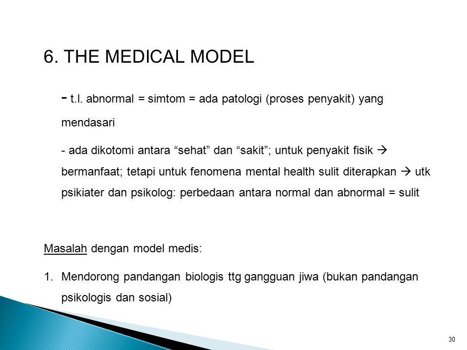 """30 6. THE MEDICAL MODEL - t.l. abnormal = simtom = ada patologi (proses penyakit) yang mendasari - ada dikotomi antara """"sehat"""" dan """"sakit""""; untuk peny"""