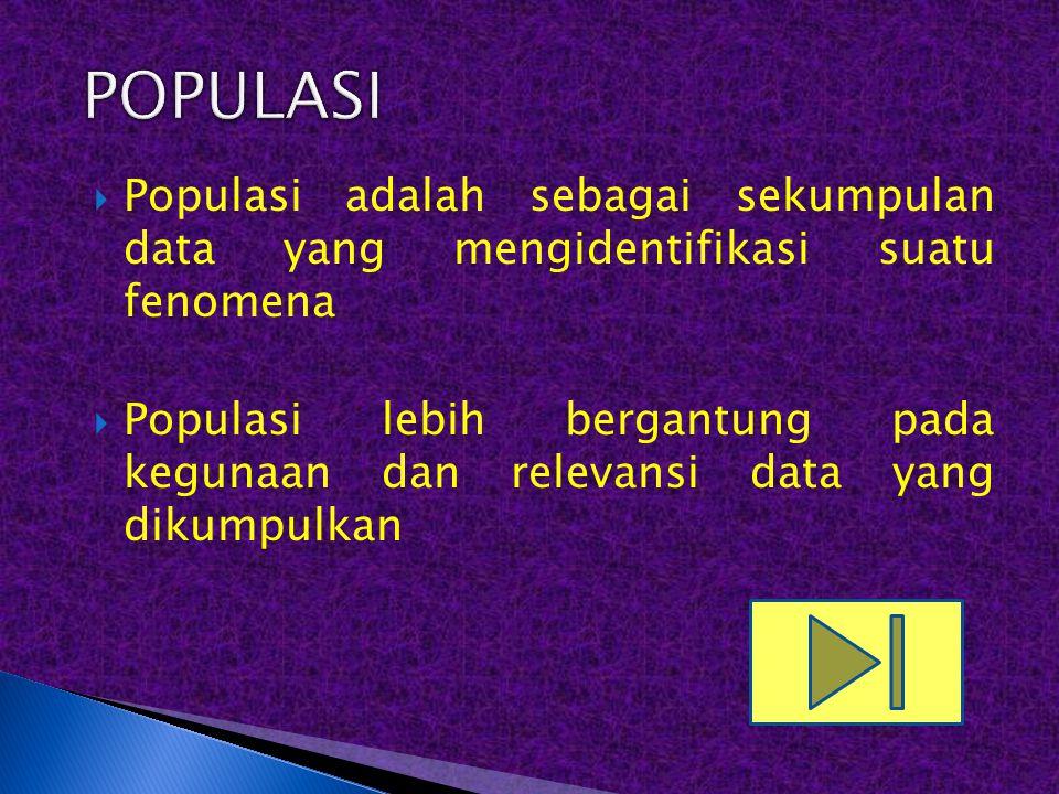  Populasi adalah sebagai sekumpulan data yang mengidentifikasi suatu fenomena  Populasi lebih bergantung pada kegunaan dan relevansi data yang dikum