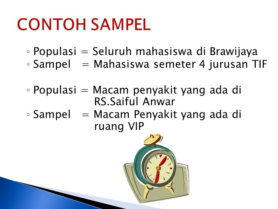 ◦ Populasi = Seluruh mahasiswa di Brawijaya ◦ Sampel = Mahasiswa semeter 4 jurusan TIF ◦ Populasi = Macam penyakit yang ada di RS.Saiful Anwar ◦ Sampe